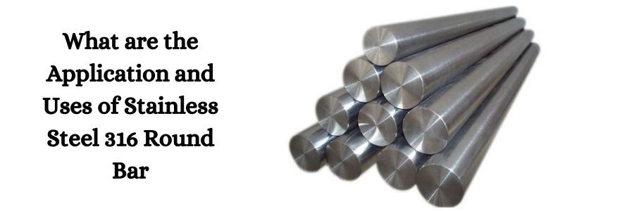 Application and Uses of Stainless Steel 316 Round Bar